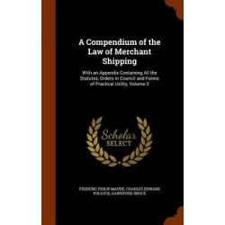 A Compendium of the Law of Merchant Shipping, With an Appendix Containing All the Statutes, Orders in Council and Forms of Practical Utility, Volume 2 by Frederic Philip Maude, 97813440866