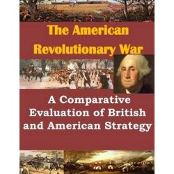 A Comparative Evaluation of British and American Strategy by Us Army Command and General Staff Colleg, 9781499732818.