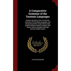 A Comparative Grammar of the Teutonic Languages, Being at the Same Time a Historical Grammar of the English Language. an