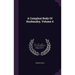 A Compleat Body of Husbandry, Volume 4 by PH D Thomas Hale, 9781342466129.