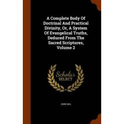 A Complete Body of Doctrinal and Practical Divinity, Or, a System of Evangelical Truths, Deduced from the Sacred Scriptures, Volume 2 by John Gill, 9781344066044.