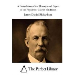 A Compilation of the Messages and Papers of the Presidents - Martin Van Buren by James Daniel Richardson, 9781514331286.