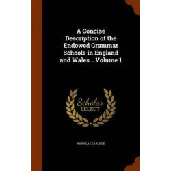 A Concise Description of the Endowed Grammar Schools in England and Wales .. Volume 1 by Nicholas Carlisle, 9781343668690.