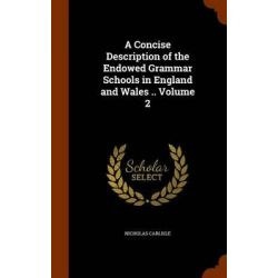 A Concise Description of the Endowed Grammar Schools in England and Wales .. Volume 2 by Nicholas Carlisle, 9781343488748.