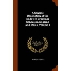 A Concise Description of the Endowed Grammar Schools in England and Wales, Volume 1 by Nicholas Carlisle, 9781343700178.
