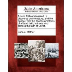 A Dead Faith Anatomized, A Discourse on the Nature, and the Danger, with the Deadly Symptoms, of a Dead Faith, in Those Who Profess the Faith of Christ. by Samuel Mather, 9781275711624.
