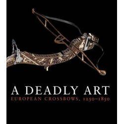 A Deadly Art, European Crossbows, 1250-1850 by Dirk H. Breiding, 9780300197044.