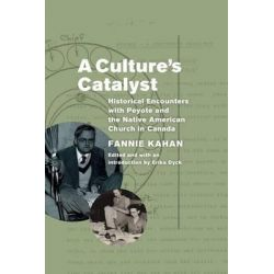 A Culture's Catalyst, Historical Encounters with Peyote and the Native American Church in Canada by Fannie Kahan, 9780887558146.
