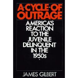 A Cycle of Outrage, America's Reaction to the Juvenile Delinquent in the 1950s by James B. Gilbert, 9780195056419.