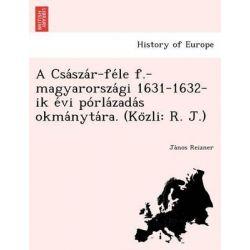 A CSA Sza R-Fe Le F.-Magyarorsza GI 1631-1632-Ik E VI Po Rla Zada S Okma Nyta Ra. (Ko Zli, R. J.) by Ja Nos Reizner, 9781249020011.