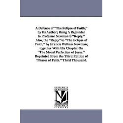 A Defence of the Eclipse of Faith, by Its Author; Being a Rejoinder to Professor Newman's Reply. Also, the Reply to the Eclipse of Faith, by Francis by Henry Rogers, 9781425528010.