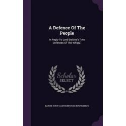 A Defence of the People, In Reply to Lord Erskine's Two Defences of the Whigs, by Baron John Cam Hobhouse Broughton, 9781342469311.