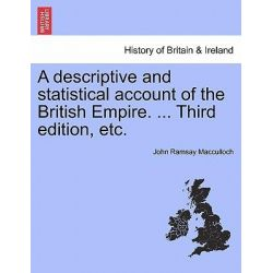 A Descriptive and Statistical Account of the British Empire. ... Third Edition, Etc. by John Ramsay MacCulloch, 9781240923328.