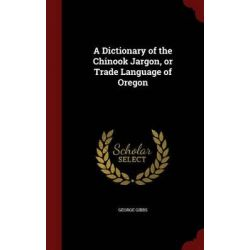 A Dictionary of the Chinook Jargon, or Trade Language of Oregon by George Gibbs, 9781298787811.