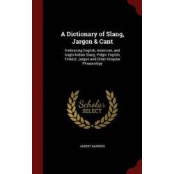 A Dictionary of Slang, Jargon & Cant, Embracing English, American, and Anglo-Indian Slang, Pidgin English, Tinkers' Jargon and Other Irregular Phraseology by Albert Barrere, 9781296541804.