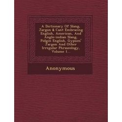 A Dictionary of Slang, Jargon & Cant Embracing English, American, and Anglo-Indian Slang, Pidgin English, Gypsies' Jargon and Other Irregular Phraseology, Volume 1... by Anonymous, 9781249