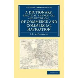 A Dictionary, Practical, Theoretical and Historical, of Commerce and Commercial Navigation, Cambridge Library Collection - British and Irish History, 19th Century by J. R. McCulloch, 97811