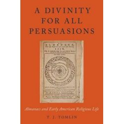 A Divinity for All Persuasions, Almanacs and Early American Religious Life by T. J. Tomlin, 9780199373659.