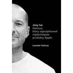 Jony Ive Geniusz, który zaprojektował najsłynniejsze produkty Apple