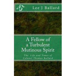 A Fellow of a Turbulent Mutinous Spirit, The Life and Times of Colonel Thomas Ballard by Lee J Ballard, 9781516932641.