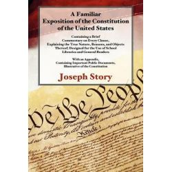 A Familiar Exposition of the Constitution of the United States by Joseph Story, 9781616192723.