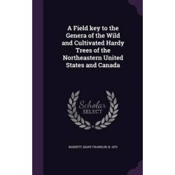 A Field Key to the Genera of the Wild and Cultivated Hardy Trees of the Northeastern United States and Canada by Mary Franklin Barrett, 9781341946837.
