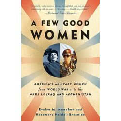 A Few Good Women, America's Military Women from World War I to the Wars in Iraq and Afghanistan by Evelyn M Monahan, 9781400095605.