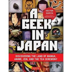 A Geek in Japan, Discovering the Land of Manga, Anime, ZEN, and the Tea Ceremony by Hector Garcia, 9784805311295.