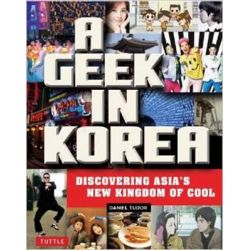 A Geek in Korea, Discovering Asia's New Kingdom of Cool by Daniel Tudor, 9780804843843.