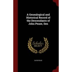 A Genealogical and Historical Record of the Descendants of John Pease, Sen by David Pease, 9781297514531.