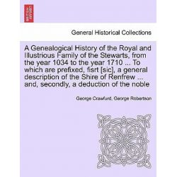 A Genealogical History of the Royal and Illustrious Family of the Stewarts, from the Year 1034 to the Year 1710 ... to W