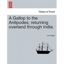 A Gallop to the Antipodes; Returning Overland Through India. by John Shaw, 9781241354145.