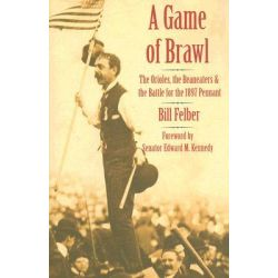 A Game of Brawl, The Orioles, the Beaneaters, and the Battle for the 1897 Pennant by Bill Felber, 9780803211360.