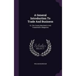 A General Introduction to Trade and Business, Or, the Young Merchant's and Tradesman's Magazine by William Markham, 9781342432438.