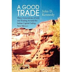 A Good Trade, Three Generations of Life and Trading Around the Indian Capital Gallup, New Mexico by John D. Kennedy, 9781436399487.