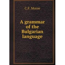 A Grammar of the Bulgarian Language by C F Morse, 9785519222297.