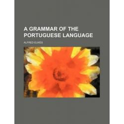 A Grammar of the Portuguese Language by Alfred Elwes, 9781231258064.