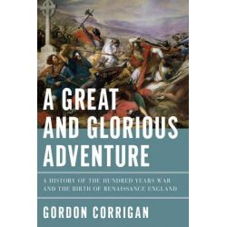 A Great and Glorious Adventure, A History of the Hundred Years War and the Birth of Renaissance England by Gordon Corrigan, 9781605988429.