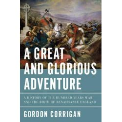 A Great and Glorious Adventure, A History of the Hundred Years War and the Birth of Renaissance England by Gordon Corrigan, 9781605985794.