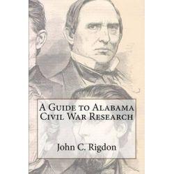 A Guide to Alabama Civil War Research by John C Rigdon, 9781463596934.