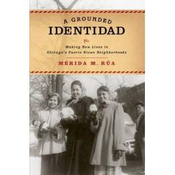 A Grounded Identidad, Making New Lives in Chicago's Puerto Rican Neighborhoods by Merida M. Rua, 9780190257804.