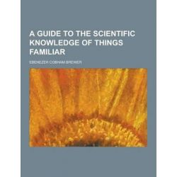 A Guide to the Scientific Knowledge of Things Familiar by Ebenezer Cobham Brewer, 9781230194684.