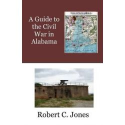 A Guide to the Civil War in Alabama by Robert C Jones, 9781514708798.