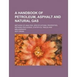 A Handbook of Petroleum, Asphalt and Natural Gas; Methods of Analysis, Specifications, Properties, Refining Processes, Statistics, Tables and Bibliography by Roy Cross, 9781231258859.