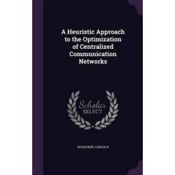A Heuristic Approach to the Optimization of Centralized Communication Networks by Carlos R. De Backer, 9781342259561.