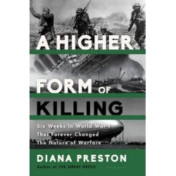 A Higher Form of Killing, Six Weeks in World War I That Forever Changed the Nature of Warfare by Diana Preston, 9781620402122.