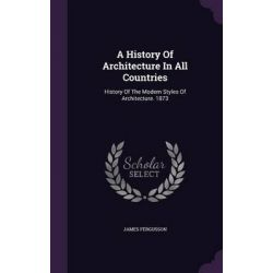 A History of Architecture in All Countries, History of the Modern Styles of Architecture. 1873 by James Fergusson, 9781342461643.