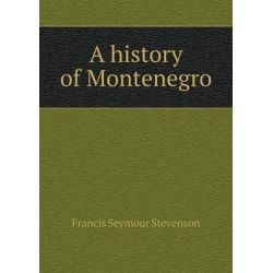 A History of Montenegro by Francis Seymour Stevenson, 9785519318914.