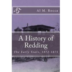 A History of Redding, The Early Years, 1872-1875 by Al M Rocca, 9781502961761.