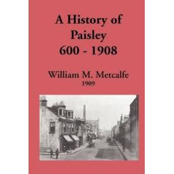 A History of Paisley 600-1908, 600-1908 by William M. Metcalfe, 9780902664890.